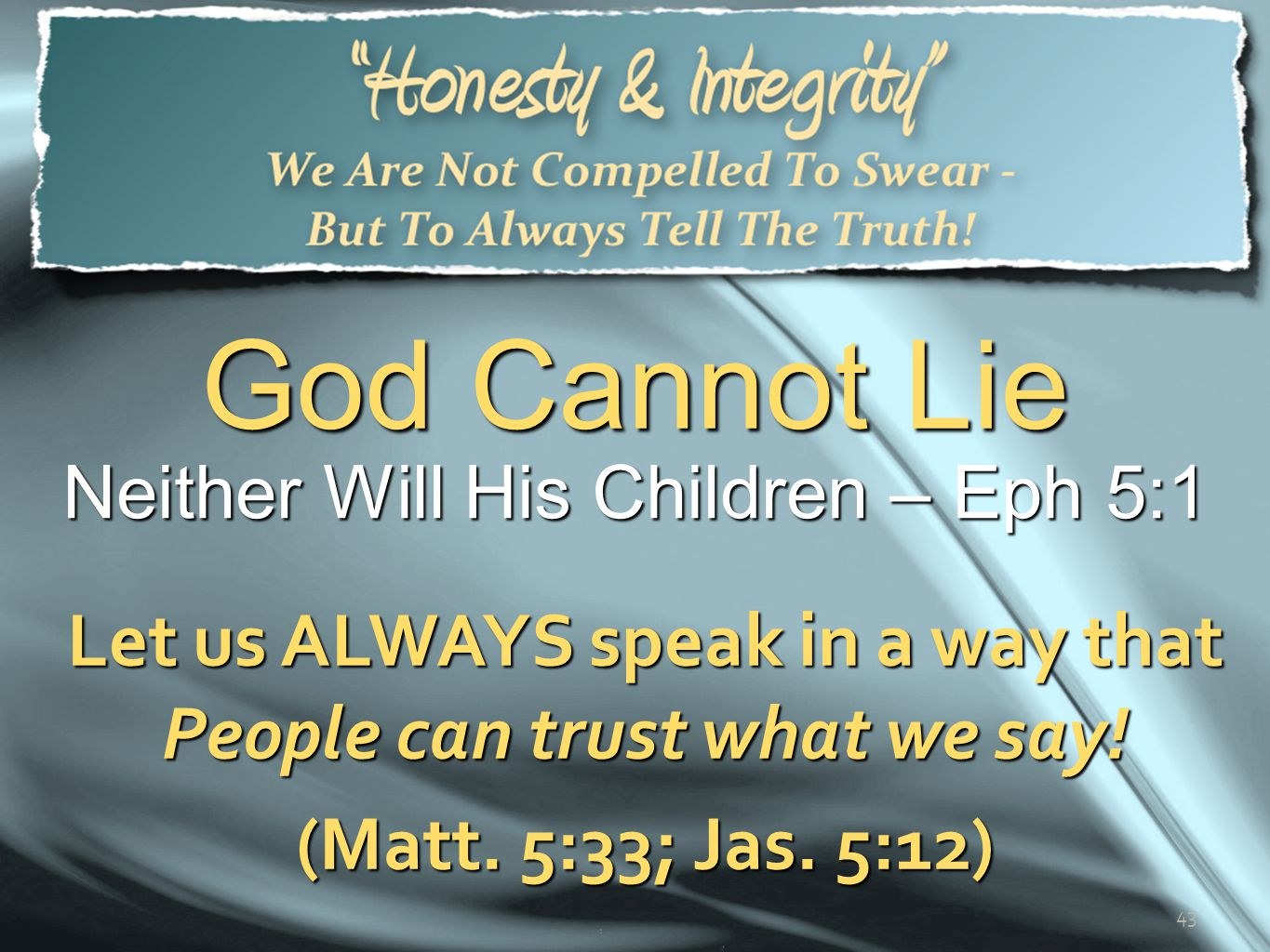 God Cannot Lie Neither Will His Children – Eph 5:1. Let us ALWAYS speak in a way that People can trust what we say!