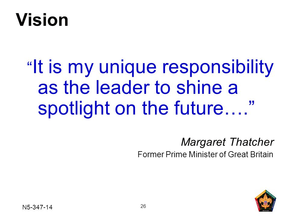 Vision It is my unique responsibility as the leader to shine a spotlight on the future…. Margaret Thatcher.