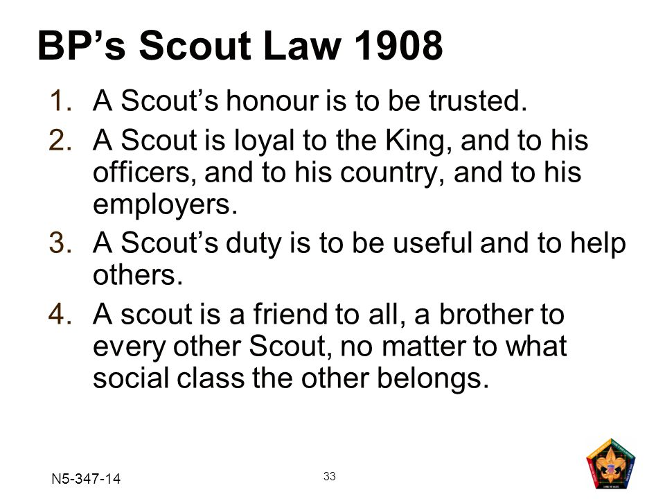 BP's Scout Law 1908 A Scout's honour is to be trusted.