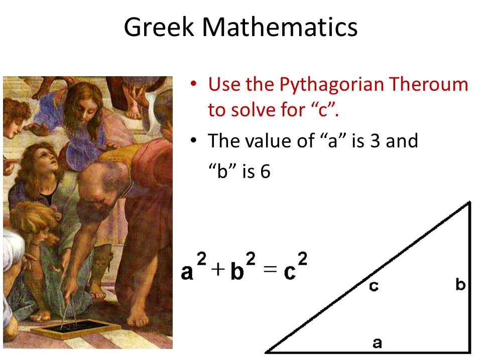 Greek Mathematics Use the Pythagorian Theroum to solve for c .