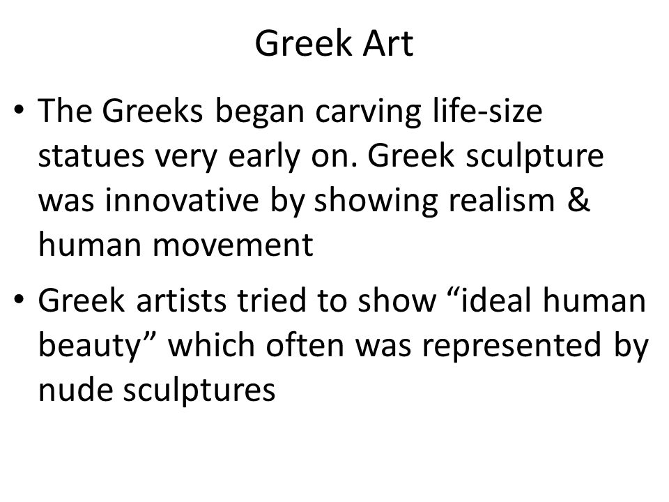 Greek Art The Greeks began carving life-size statues very early on. Greek sculpture was innovative by showing realism & human movement.