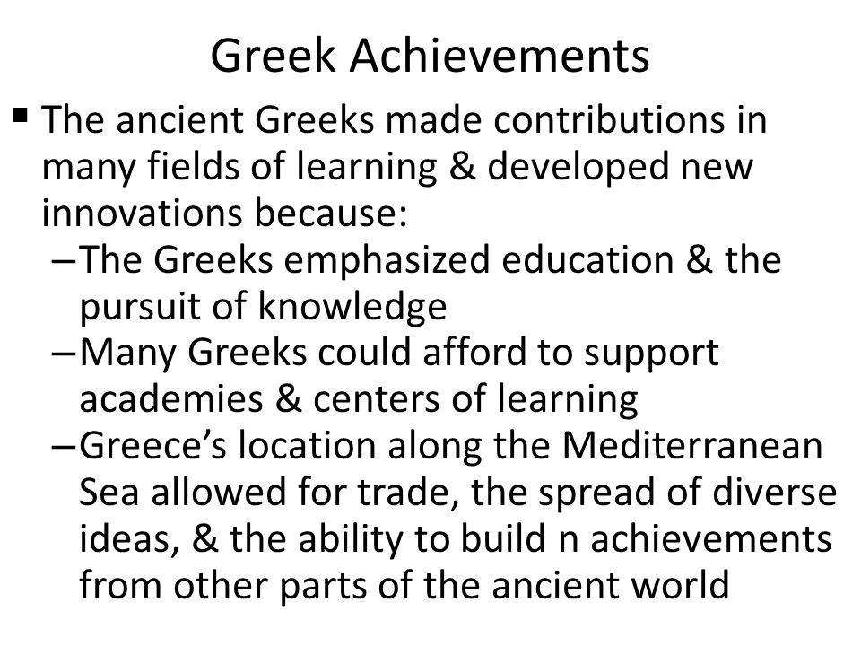 Greek Achievements The ancient Greeks made contributions in many fields of learning & developed new innovations because: