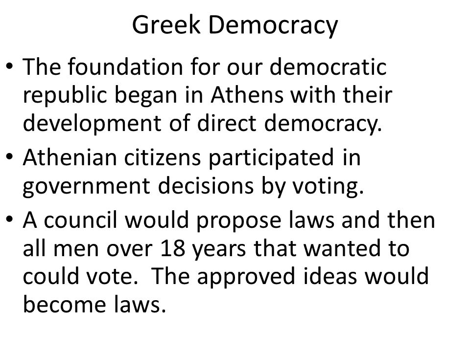 Greek Democracy The foundation for our democratic republic began in Athens with their development of direct democracy.