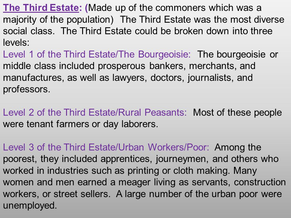 The Third Estate: (Made up of the commoners which was a majority of the population) The Third Estate was the most diverse social class. The Third Estate could be broken down into three levels: