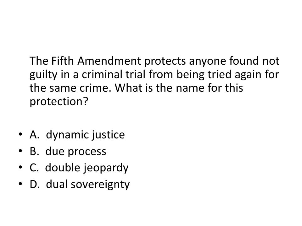 The Fifth Amendment protects anyone found not guilty in a criminal trial from being tried again for the same crime. What is the name for this protection