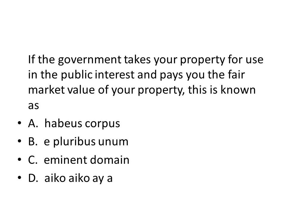 If the government takes your property for use in the public interest and pays you the fair market value of your property, this is known as