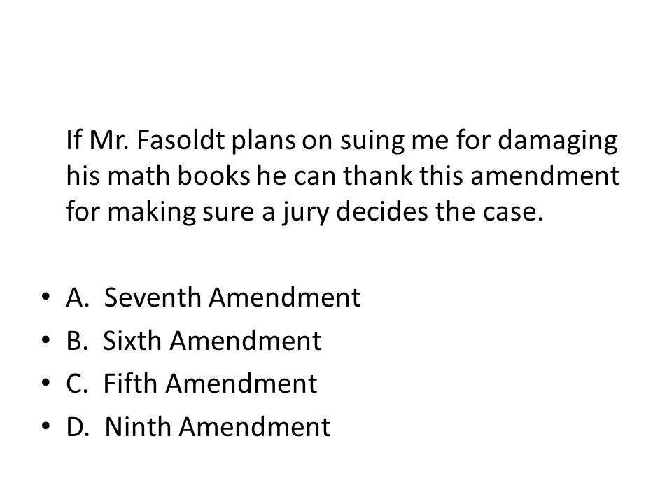 If Mr. Fasoldt plans on suing me for damaging his math books he can thank this amendment for making sure a jury decides the case.
