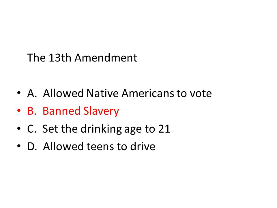 The 13th Amendment A. Allowed Native Americans to vote. B. Banned Slavery. C. Set the drinking age to 21.