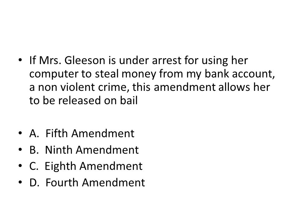 If Mrs. Gleeson is under arrest for using her computer to steal money from my bank account, a non violent crime, this amendment allows her to be released on bail