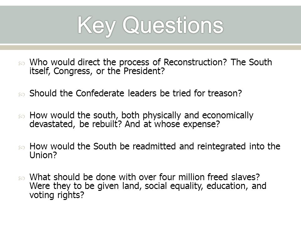 Key Questions Who would direct the process of Reconstruction The South itself, Congress, or the President