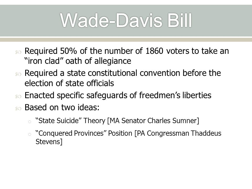 Wade-Davis Bill Required 50% of the number of 1860 voters to take an iron clad oath of allegiance.