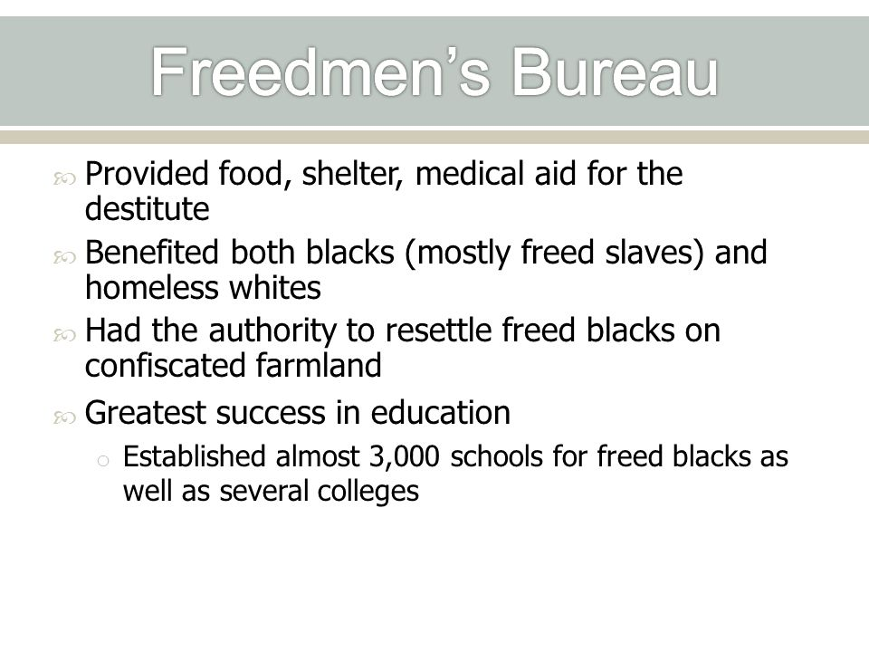 Freedmen's Bureau Provided food, shelter, medical aid for the destitute. Benefited both blacks (mostly freed slaves) and homeless whites.