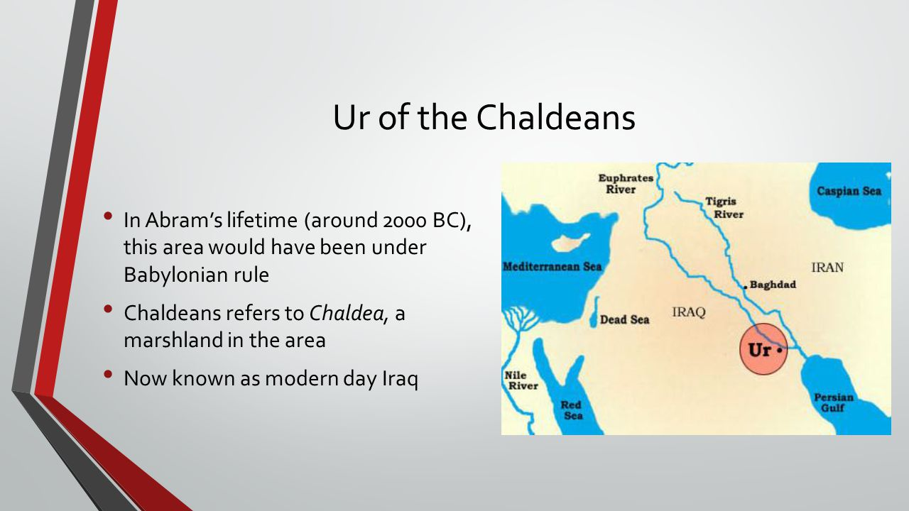 Ur of the Chaldeans In Abram's lifetime (around 2000 BC), this area would have been under Babylonian rule.