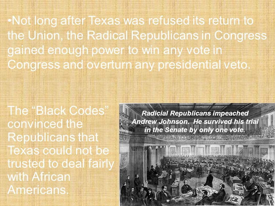 Not long after Texas was refused its return to the Union, the Radical Republicans in Congress gained enough power to win any vote in Congress and overturn any presidential veto.