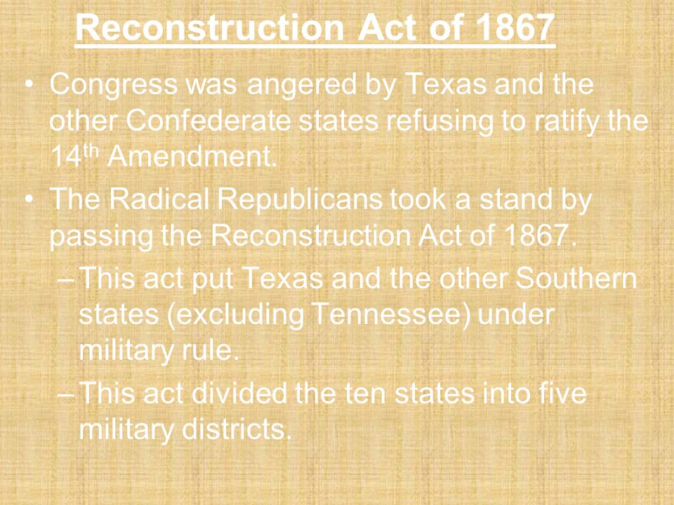 Reconstruction Act of 1867 Congress was angered by Texas and the other Confederate states refusing to ratify the 14th Amendment.