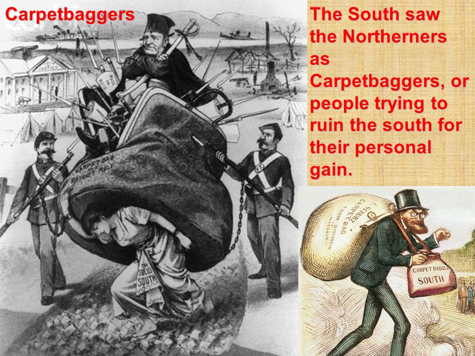 The South saw the Northerners as Carpetbaggers, or people trying to ruin the south for their personal gain.