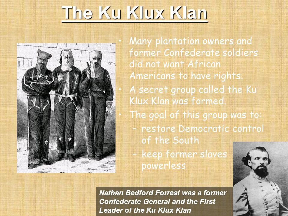 The Ku Klux Klan Many plantation owners and former Confederate soldiers did not want African Americans to have rights.