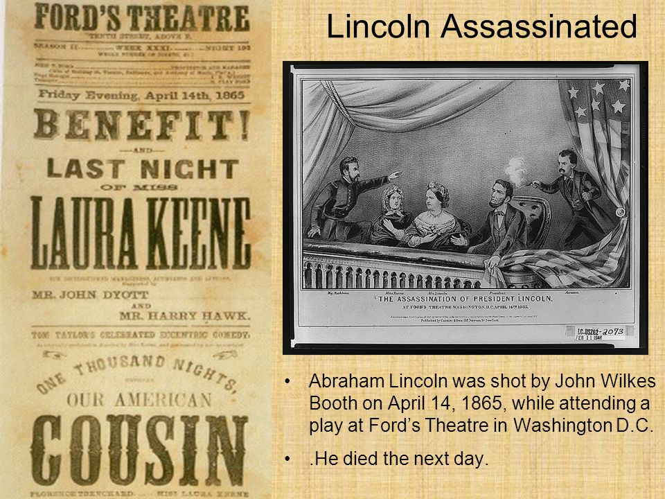 Lincoln Assassinated Abraham Lincoln was shot by John Wilkes Booth on April 14, 1865, while attending a play at Ford's Theatre in Washington D.C.