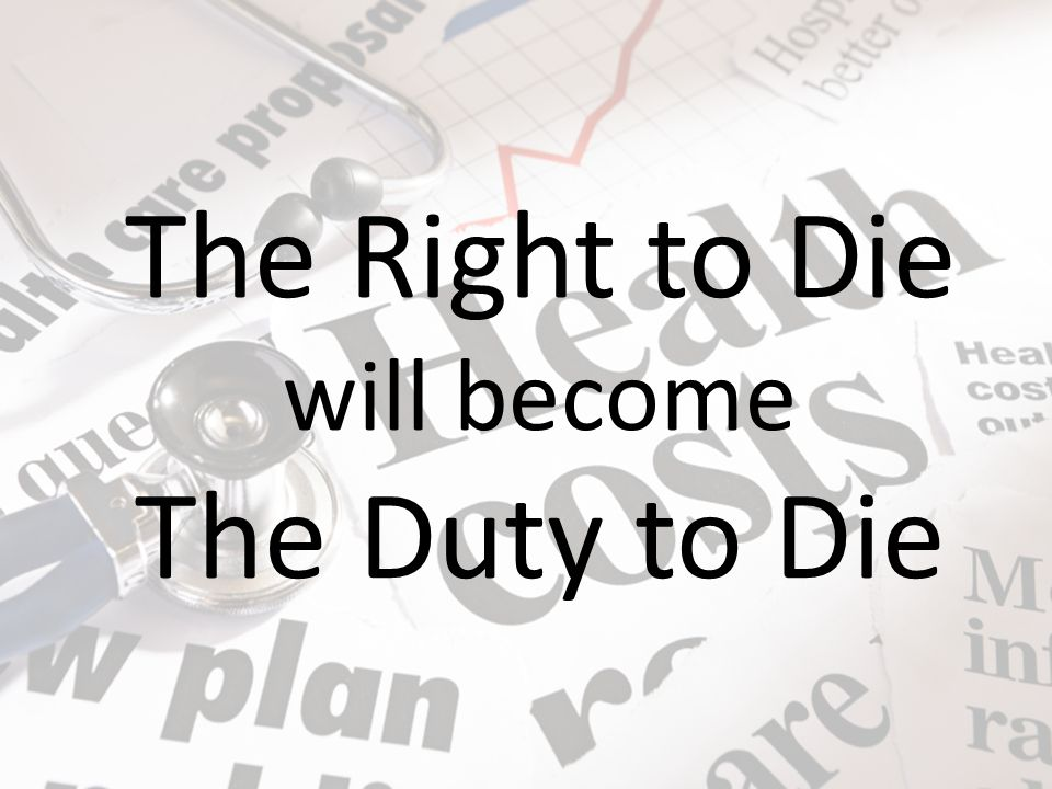 The Right to Die The Duty to Die will become EX: Mom