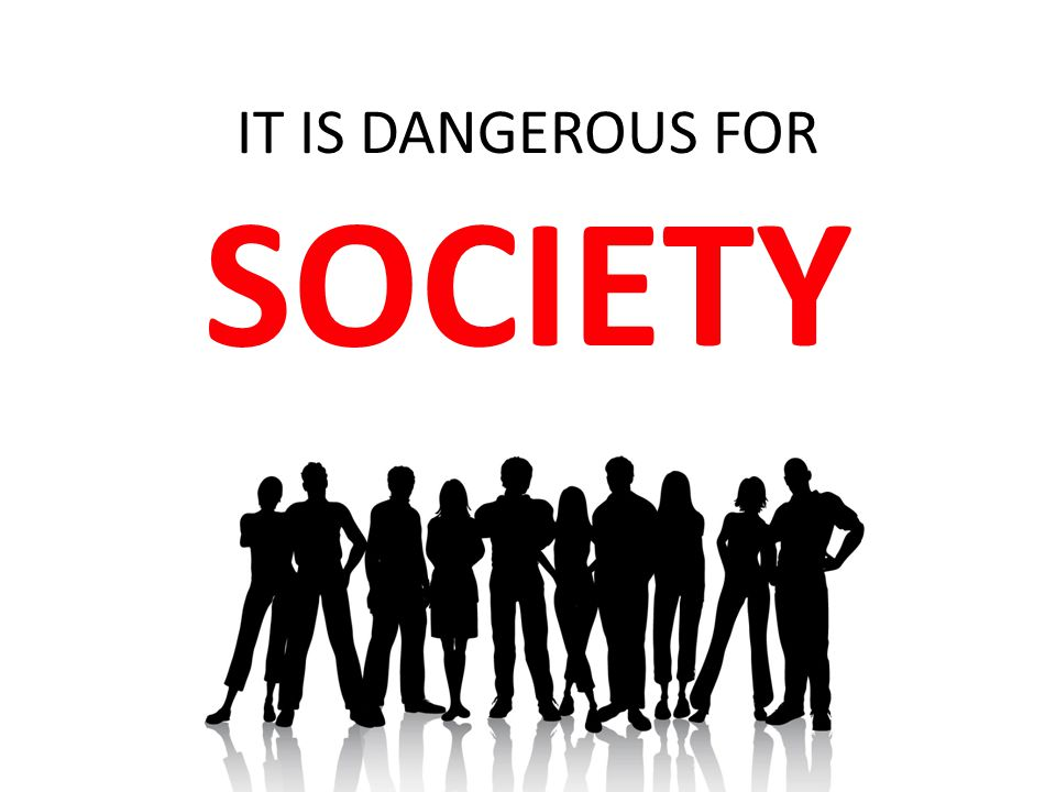 IT IS DANGEROUS FOR SOCIETY