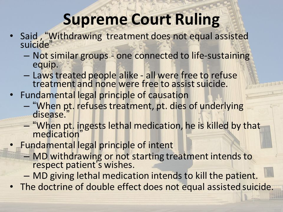 Supreme Court Ruling Said , Withdrawing treatment does not equal assisted suicide Not similar groups - one connected to life-sustaining equip.