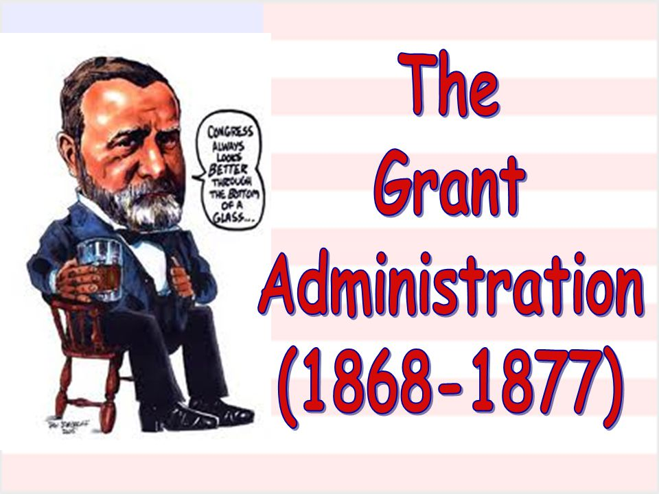 The Grant Administration (1868-1877)
