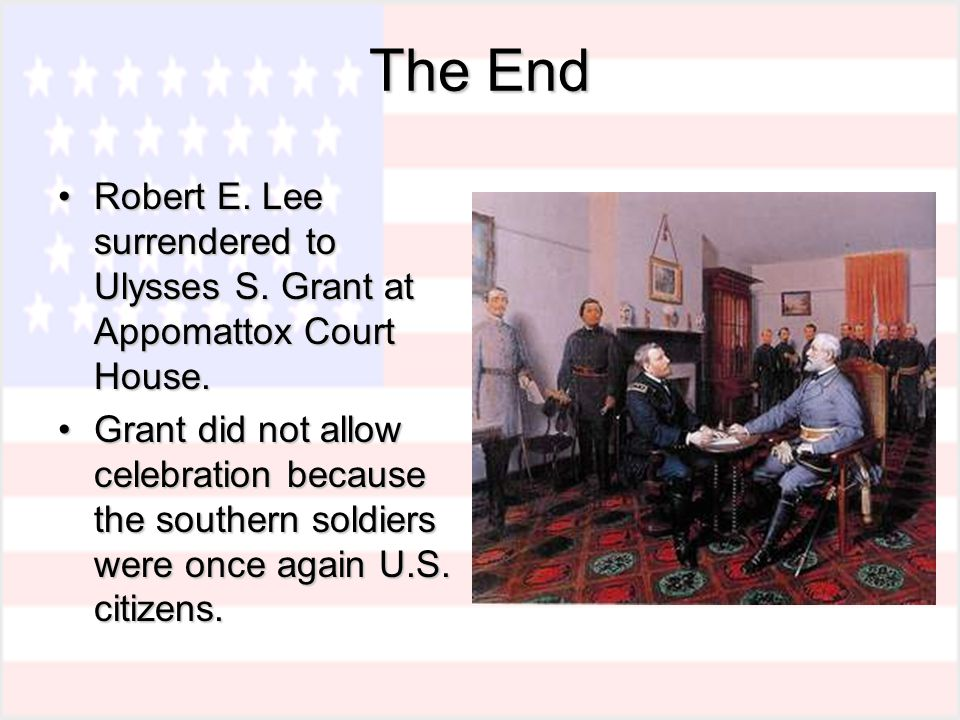 The End Robert E. Lee surrendered to Ulysses S. Grant at Appomattox Court House.