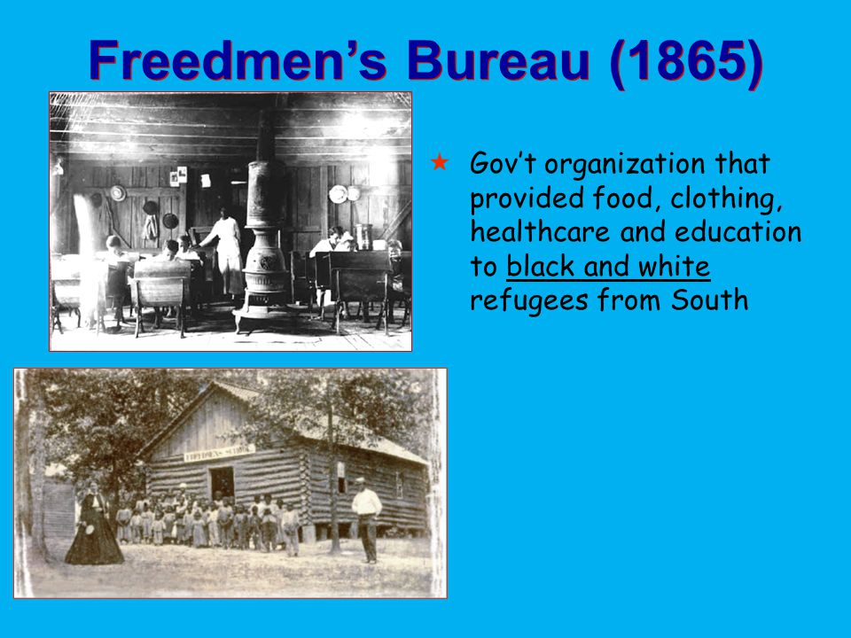 Freedmen's Bureau (1865) Gov't organization that provided food, clothing, healthcare and education to black and white refugees from South.