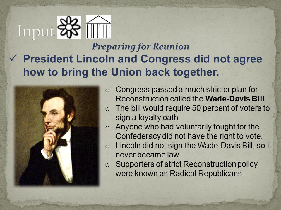 Input Preparing for Reunion. President Lincoln and Congress did not agree how to bring the Union back together.