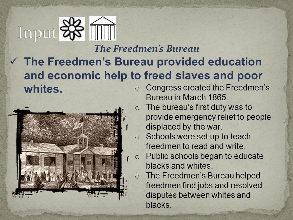 Input The Freedmen's Bureau. The Freedmen's Bureau provided education and economic help to freed slaves and poor whites.