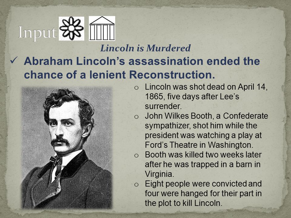 Input Lincoln is Murdered. Abraham Lincoln's assassination ended the chance of a lenient Reconstruction.