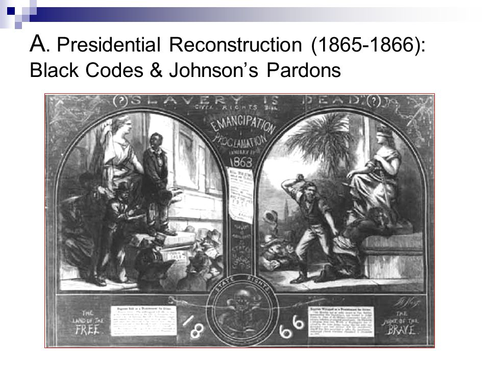 A. Presidential Reconstruction (1865-1866): Black Codes & Johnson's Pardons