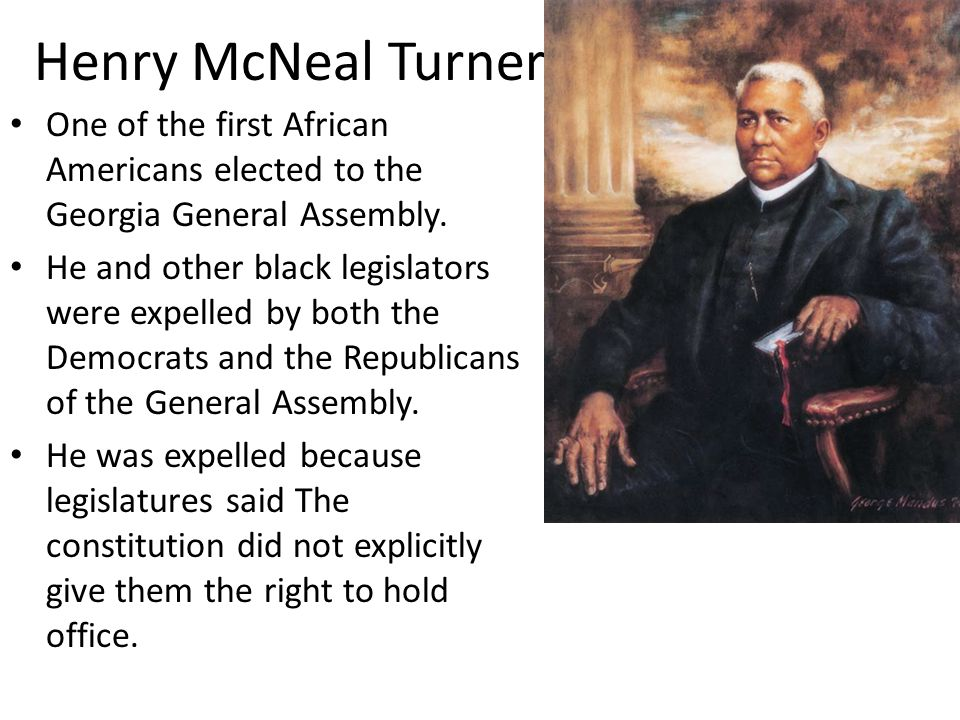 Henry McNeal Turner One of the first African Americans elected to the Georgia General Assembly.