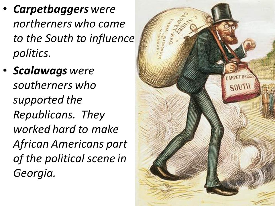Carpetbaggers were northerners who came to the South to influence politics.