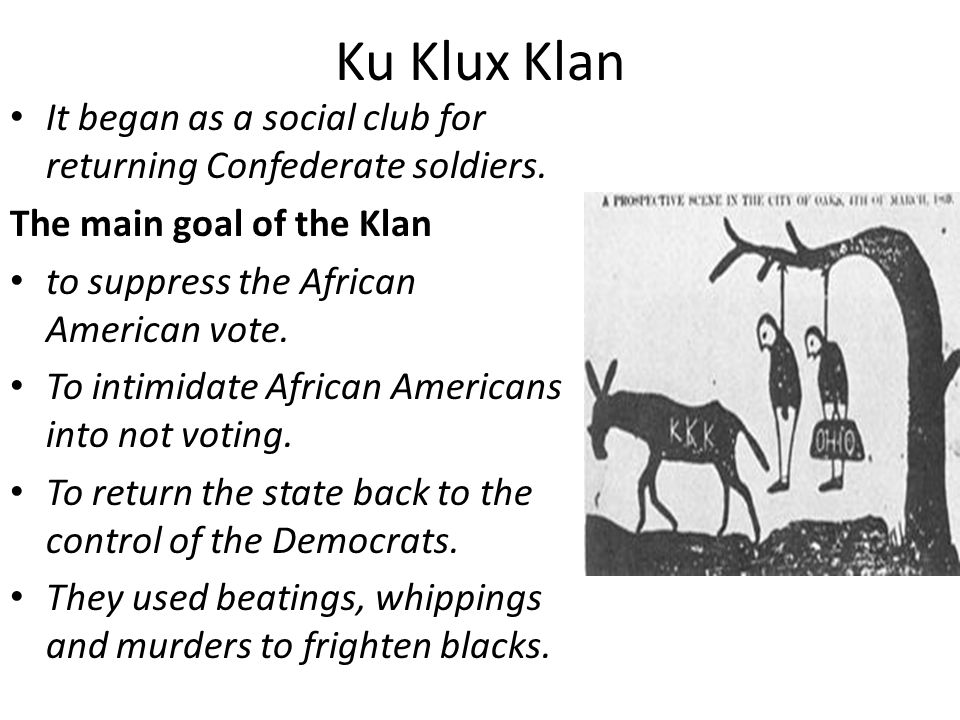 Ku Klux Klan It began as a social club for returning Confederate soldiers. The main goal of the Klan.