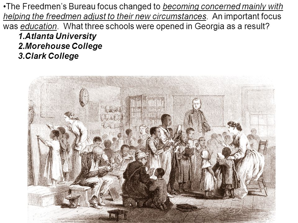 The Freedmen's Bureau focus changed to becoming concerned mainly with helping the freedmen adjust to their new circumstances. An important focus was education. What three schools were opened in Georgia as a result