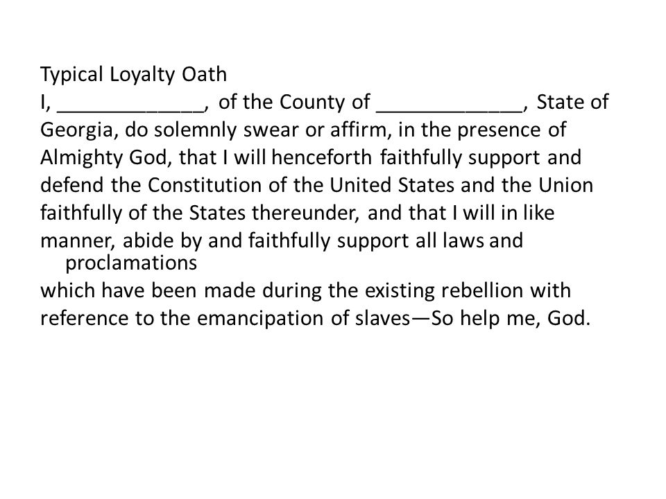 Typical Loyalty Oath I, _____________, of the County of _____________, State of Georgia, do solemnly swear or affirm, in the presence of Almighty God, that I will henceforth faithfully support and defend the Constitution of the United States and the Union faithfully of the States thereunder, and that I will in like manner, abide by and faithfully support all laws and proclamations which have been made during the existing rebellion with reference to the emancipation of slaves—So help me, God.