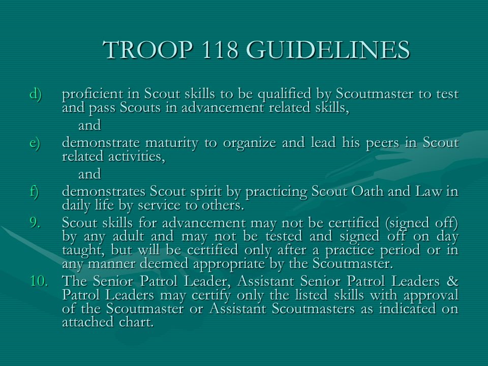 TROOP 118 GUIDELINES proficient in Scout skills to be qualified by Scoutmaster to test and pass Scouts in advancement related skills,