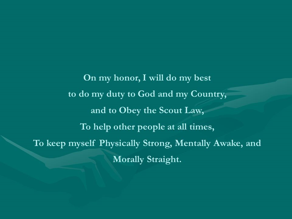 On my honor, I will do my best to do my duty to God and my Country, and to Obey the Scout Law, To help other people at all times, To keep myself Physically Strong, Mentally Awake, and Morally Straight.