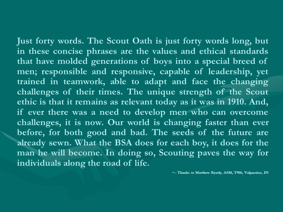 Just forty words. The Scout Oath is just forty words long, but in these concise phrases are the values and ethical standards that have molded generations of boys into a special breed of men; responsible and responsive, capable of leadership, yet trained in teamwork, able to adapt and face the changing challenges of their times. The unique strength of the Scout ethic is that it remains as relevant today as it was in 1910. And, if ever there was a need to develop men who can overcome challenges, it is now. Our world is changing faster than ever before, for both good and bad. The seeds of the future are already sewn. What the BSA does for each boy, it does for the man he will become. In doing so, Scouting paves the way for individuals along the road of life.