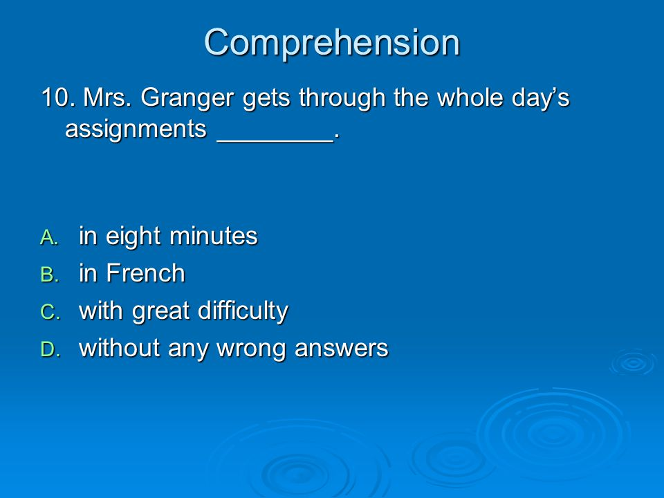 Comprehension 10. Mrs. Granger gets through the whole day's assignments ________. in eight minutes.