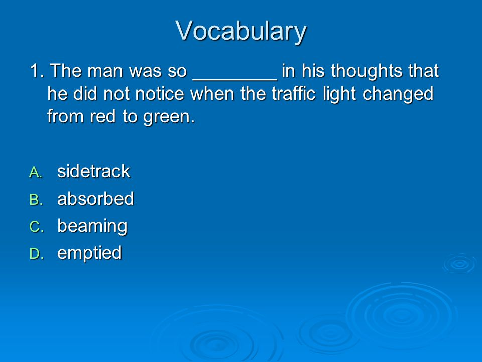 Vocabulary 1. The man was so ________ in his thoughts that he did not notice when the traffic light changed from red to green.