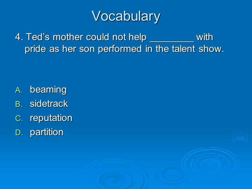 Vocabulary 4. Ted's mother could not help ________ with pride as her son performed in the talent show.