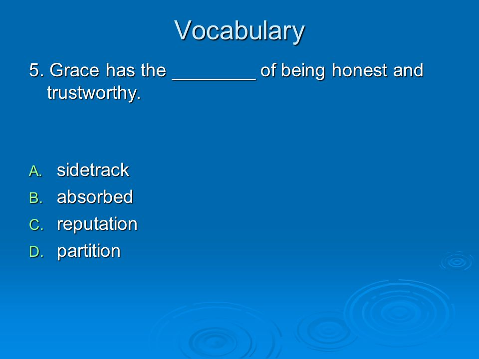 Vocabulary 5. Grace has the ________ of being honest and trustworthy.