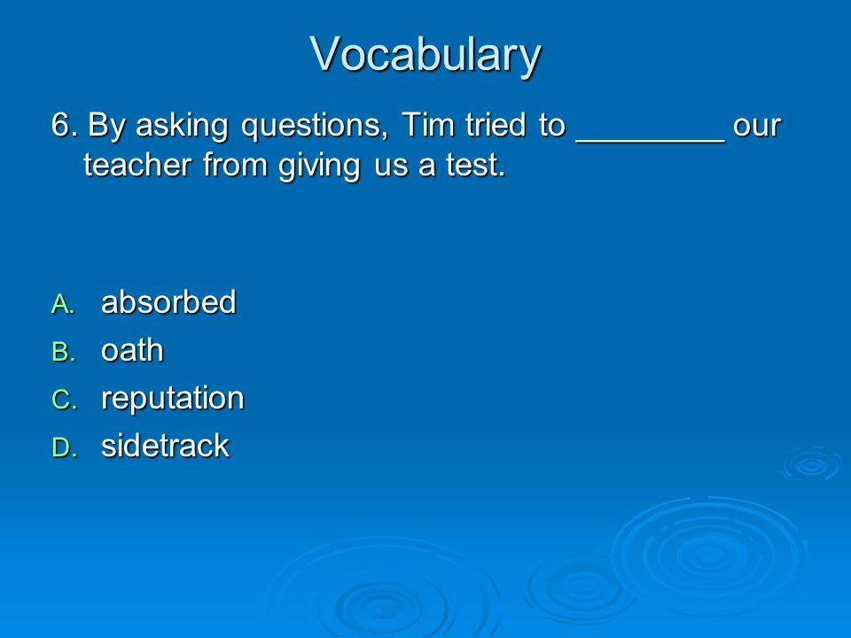 Vocabulary 6. By asking questions, Tim tried to ________ our teacher from giving us a test. absorbed.