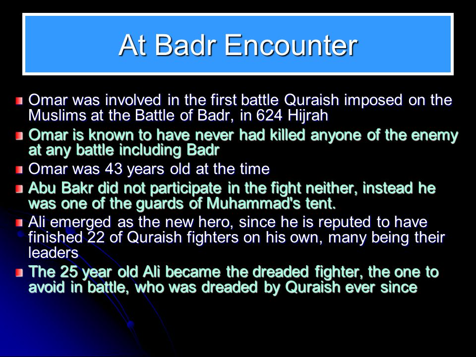 At Badr Encounter Omar was involved in the first battle Quraish imposed on the Muslims at the Battle of Badr, in 624 Hijrah.