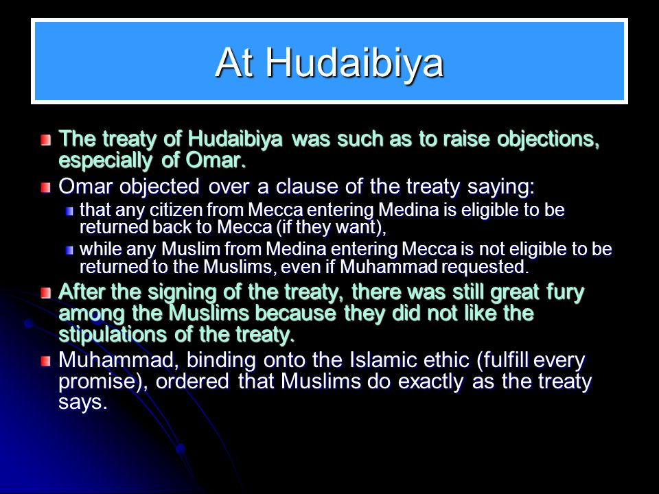 At Hudaibiya The treaty of Hudaibiya was such as to raise objections, especially of Omar. Omar objected over a clause of the treaty saying: