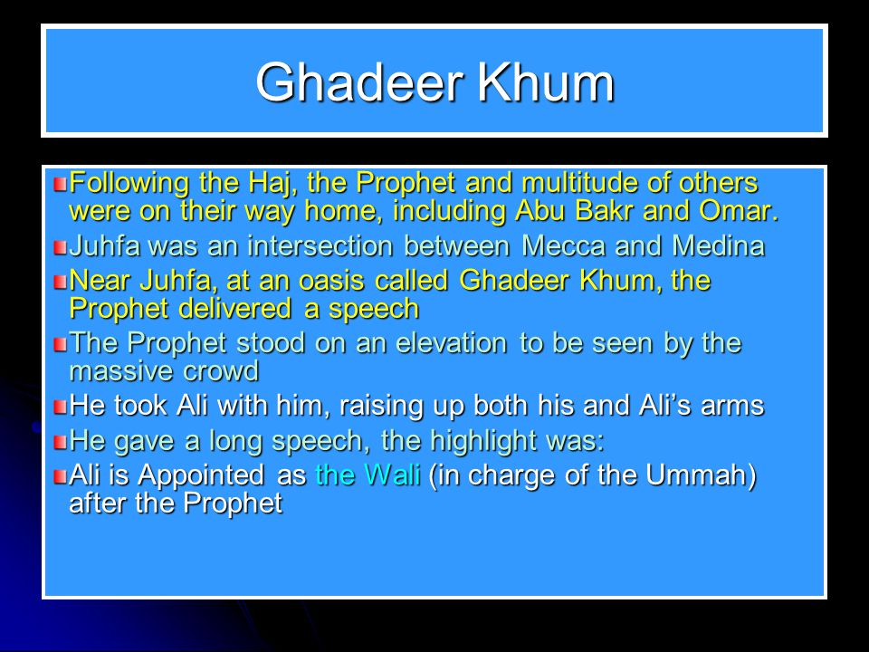 Ghadeer Khum Following the Haj, the Prophet and multitude of others were on their way home, including Abu Bakr and Omar.