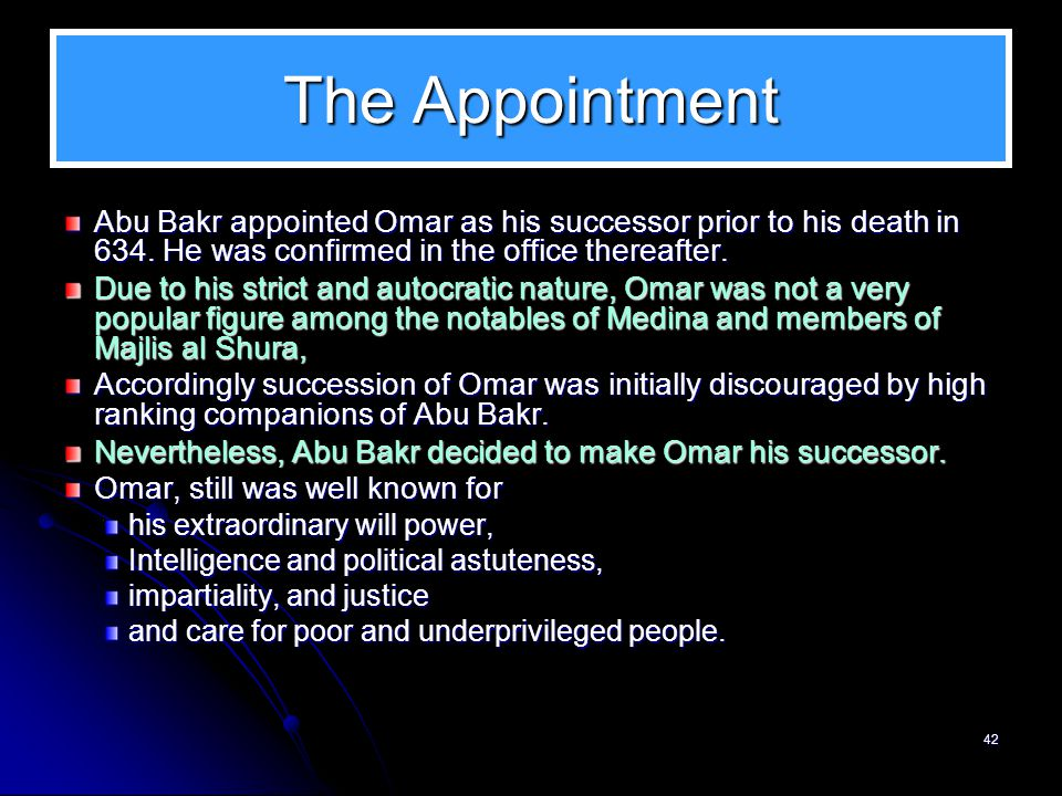 The Appointment Abu Bakr appointed Omar as his successor prior to his death in 634. He was confirmed in the office thereafter.