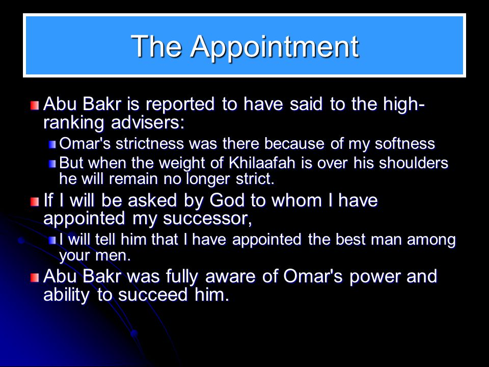 The Appointment Abu Bakr is reported to have said to the high-ranking advisers: Omar s strictness was there because of my softness.